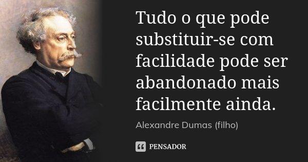 Tudo o que pode substituir-se com facilidade pode ser abandonado mais facilmente ainda.... Frase de Alexandre Dumas (filho).