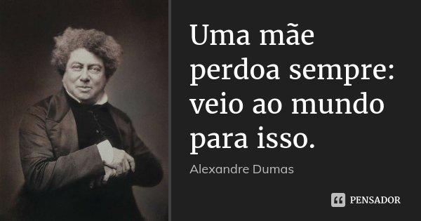 Uma mãe perdoa sempre: veio ao mundo para isso.... Frase de Alexandre Dumas.