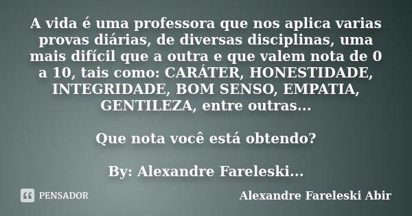 A vida é uma professora que nos aplica varias provas diárias, de diversas disciplinas, uma mais difícil que a outra e que valem nota de 0 a 10, tais como: CARÁT... Frase de Alexandre Fareleski Abir.