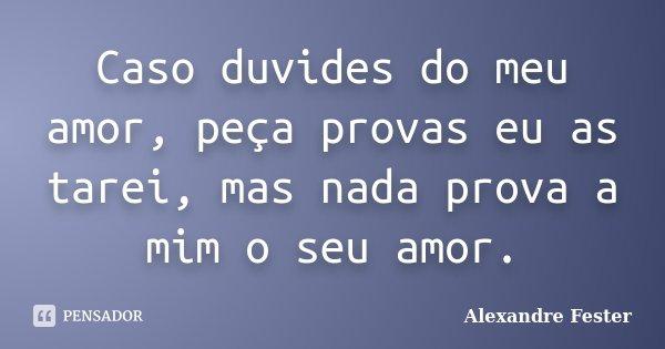 Caso duvides do meu amor, peça provas eu as tarei, mas nada prova a mim o seu amor.... Frase de Alexandre Fester.