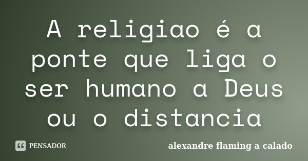 A religiao é a ponte que liga o ser humano a Deus ou o distancia... Frase de alexandre flaming a calado.
