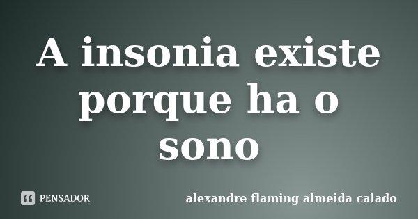 A insonia existe porque ha o sono... Frase de alexandre flaming almeida calado.