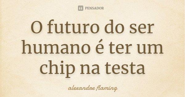 O futuro do ser humano é ter um chip na testa... Frase de alexandre flaming.