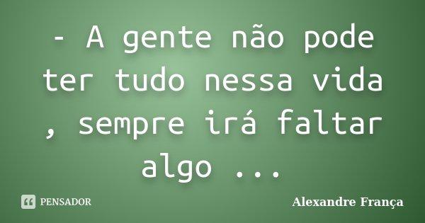 - A gente não pode ter tudo nessa vida , sempre irá faltar algo ...... Frase de Alexandre França.