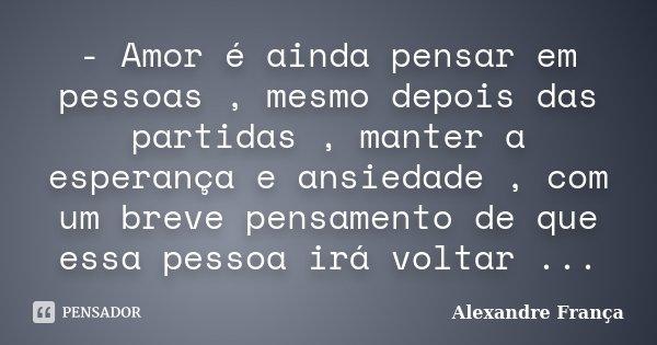 - Amor é ainda pensar em pessoas , mesmo depois das partidas , manter a esperança e ansiedade , com um breve pensamento de que essa pessoa irá voltar ...... Frase de Alexandre França.