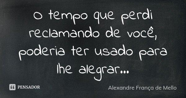 O tempo que perdi reclamando de você, poderia ter usado para lhe alegrar...... Frase de Alexandre França de Mello.
