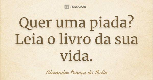 Quer uma piada? Leia o livro da sua vida.... Frase de Alexandre França de Mello.