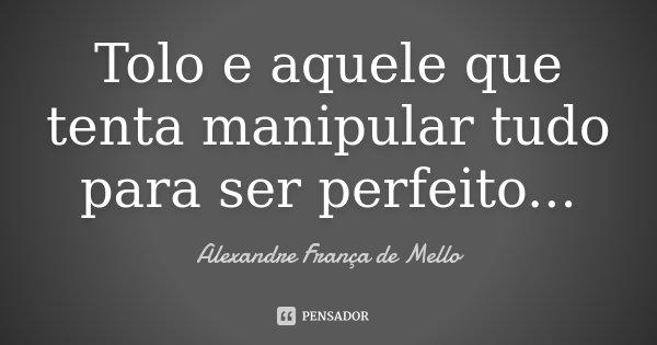 Tolo e aquele que tenta manipular tudo para ser perfeito...... Frase de Alexandre França de Mello.