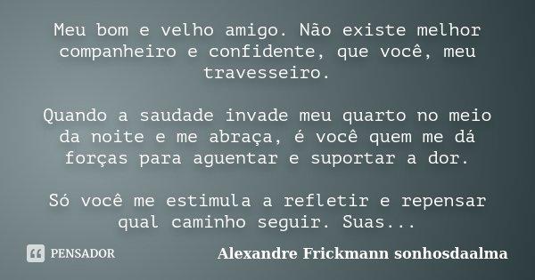 Meu bom e velho amigo. Não existe melhor companheiro e confidente, que você, meu travesseiro. Quando a saudade invade meu quarto no meio da noite e me abraça, é... Frase de Alexandre Frickmann (sonhosdaalma).