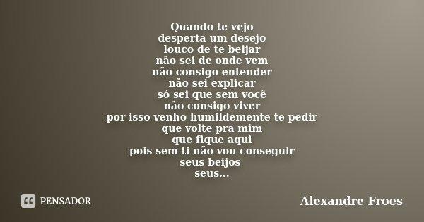 Quando te vejo desperta um desejo louco de te beijar não sei de onde vem não consigo entender não sei explicar só sei que sem você não consigo viver por isso ve... Frase de Alexandre Froes.