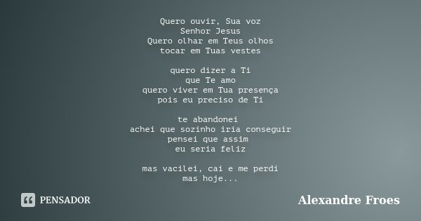 Quero ouvir, Sua voz Senhor Jesus Quero olhar em Teus olhos tocar em Tuas vestes quero dizer a Ti que Te amo quero viver em Tua presença pois eu preciso de Ti t... Frase de Alexandre Froes.