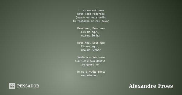 Tu és maravilhoso Deus Todo-Poderoso Quando eu me ajoelho Tu trabalha em meu favor Deus meu, Deus meu Eis-me aqui, usa-me Senhor Deus meu, Deus meu Eis-me aqui,... Frase de Alexandre Froes.