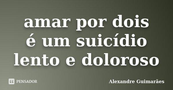 amar por dois é um suicídio lento e doloroso... Frase de Alexandre Guimarães.