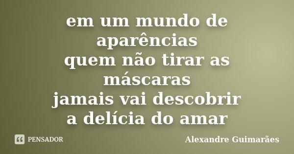 em um mundo de aparências quem não tirar as máscaras jamais vai descobrir a delícia do amar... Frase de Alexandre Guimarães.