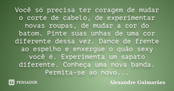 Você Só Precisa Ter Coragem De Mudar O Alexandre Guimarães