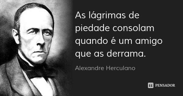 As lágrimas de piedade consolam quando é um amigo que as derrama.... Frase de Alexandre Herculano.