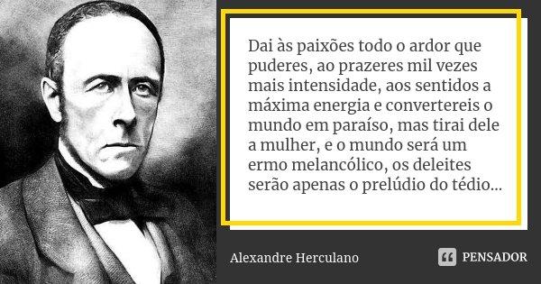 Dai às paixões todo o ardor que puderes, ao prazeres mil vezes mais intensidade, aos sentidos a máxima energia e convertereis o mundo em paraíso, mas tirai dele... Frase de Alexandre Herculano.