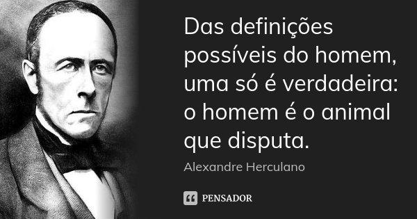 Das definições possíveis do homem, uma só é verdadeira: o homem é o animal que disputa.... Frase de Alexandre Herculano.