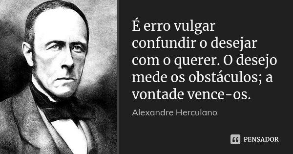 É erro vulgar confundir o desejar com o querer. O desejo mede os obstáculos; a vontade vence-os.... Frase de Alexandre Herculano.
