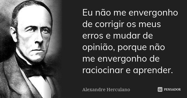 Eu não me envergonho de corrigir os meus erros e mudar de opinião, porque não me envergonho de raciocinar e aprender.... Frase de Alexandre Herculano.
