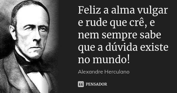 Feliz a alma vulgar e rude que crê, e nem sempre sabe que a dúvida existe no mundo!... Frase de Alexandre Herculano.