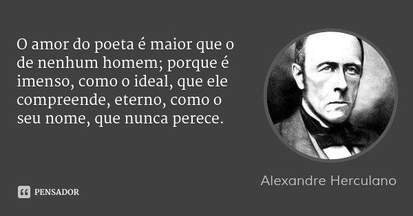 O amor do poeta é maior que o de nenhum homem; porque é imenso, como o ideal, que ele compreende, eterno, como o seu nome, que nunca perece.... Frase de Alexandre Herculano.