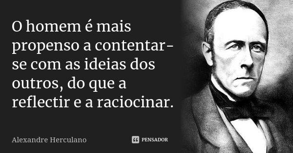 O homem é mais propenso a contentar-se com as ideias dos outros, do que a reflectir e a raciocinar.... Frase de Alexandre Herculano.