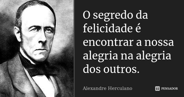 O segredo da felicidade é encontrar a nossa alegria na alegria dos outros.... Frase de Alexandre Herculano.
