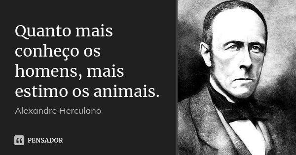 Quanto mais conheço os homens, mais estimo os animais.... Frase de Alexandre Herculano.