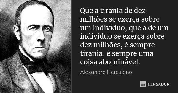 Que a tirania de dez milhões se exerça sobre um indivíduo, que a de um indivíduo se exerça sobre dez milhões, é sempre tirania, é sempre uma coisa abominável.... Frase de Alexandre Herculano.