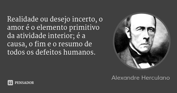 Realidade ou desejo incerto, o amor é o elemento primitivo da atividade interior; é a causa, o fim e o resumo de todos os defeitos humanos.... Frase de Alexandre Herculano.
