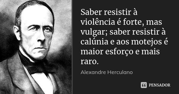 Saber resistir à violência é forte, mas vulgar; saber resistir à calúnia e aos motejos é maior esforço e mais raro.... Frase de Alexandre Herculano.
