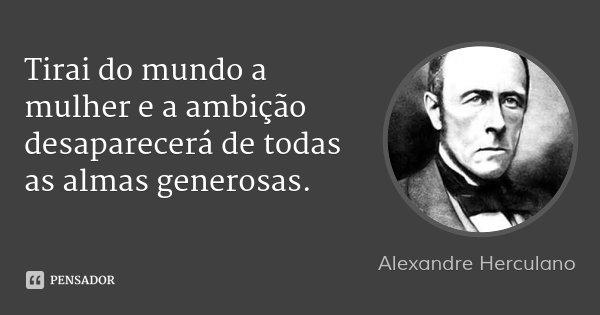 Tirai do mundo a mulher e a ambição desaparecerá de todas as almas generosas.... Frase de Alexandre Herculano.