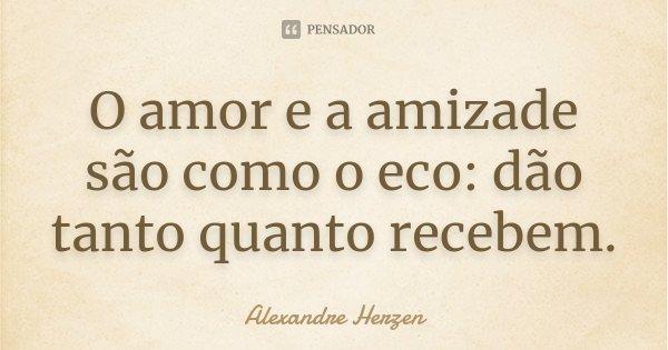 O amor e a amizade são como o eco: dão tanto quanto recebem.... Frase de Alexandre Herzen.