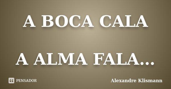 A BOCA CALA A ALMA FALA…... Frase de Alexandre Klismann.