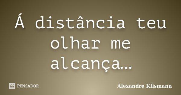 Á distância teu olhar me alcança…... Frase de Alexandre Klismann.