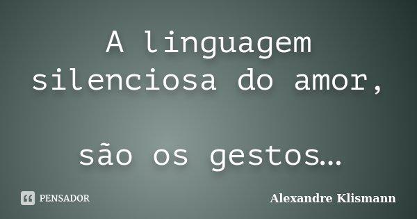 A linguagem silenciosa do amor, são os gestos…... Frase de Alexandre Klismann.