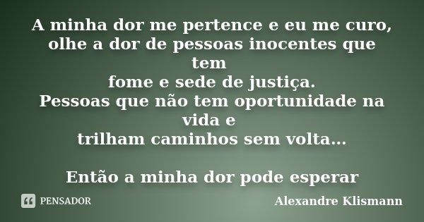 A minha dor me pertence e eu me curo, olhe a dor de pessoas inocentes que tem fome e sede de justiça. Pessoas que não tem oportunidade na vida e trilham caminho... Frase de Alexandre Klismann.