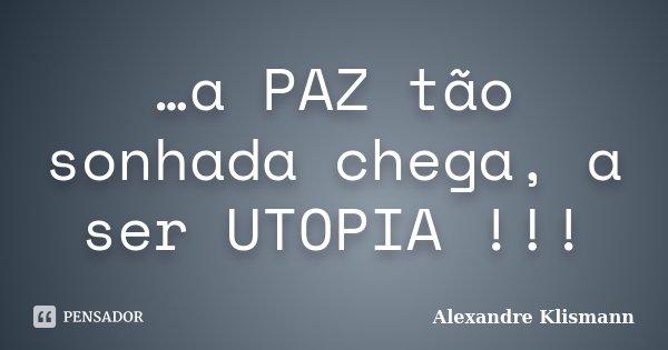 …a PAZ tão sonhada chega, a ser UTOPIA !!!... Frase de Alexandre Klismann.