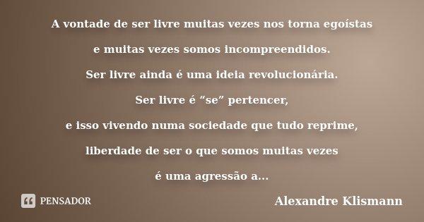 """A vontade de ser livre muitas vezes nos torna egoístas e muitas vezes somos incompreendidos. Ser livre ainda é uma ideia revolucionária. Ser livre é """"se"""" perten... Frase de Alexandre Klismann."""