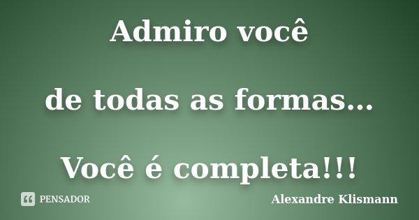 Admiro você de todas as formas… Você é completa!!!... Frase de Alexandre Klismann.