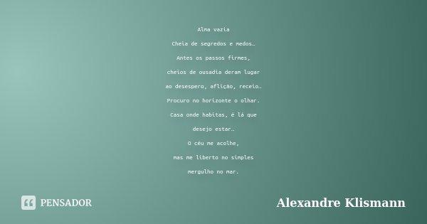 Alma vazia Cheia de segredos e medos… Antes os passos firmes, cheios de ousadia deram lugar ao desespero, aflição, receio… Procuro no horizonte o olhar. Casa on... Frase de Alexandre Klismann.