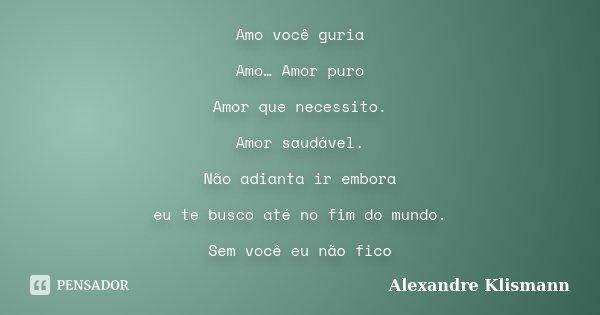 Amo você guria Amo… Amor puro Amor que necessito. Amor saudável. Não adianta ir embora eu te busco até no fim do mundo. Sem você eu não fico... Frase de Alexandre Klismann.