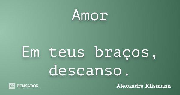 Amor Em teus braços, descanso.... Frase de Alexandre Klismann.