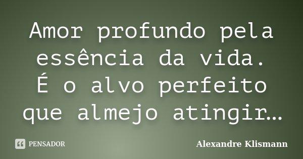 Amor profundo pela essência da vida. É o alvo perfeito que almejo atingir…... Frase de Alexandre Klismann.