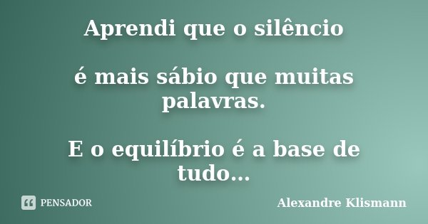 Aprendi que o silêncio é mais sábio que muitas palavras. E o equilíbrio é a base de tudo…... Frase de Alexandre Klismann.