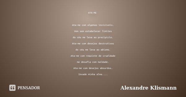ATA-ME Ata-me com algemas invisíveis. Vem sem estabelecer limites do céu me leva ao precipício. Ata-me com desejos destrutivos do céu me leva ao abismo. Ata-me ... Frase de Alexandre Klismann.