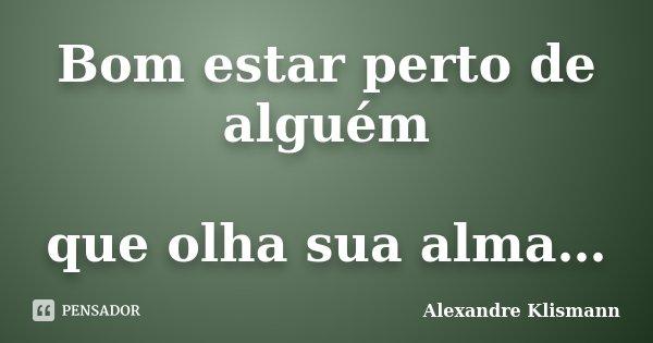 Bom estar perto de alguém que olha sua alma…... Frase de Alexandre Klismann.