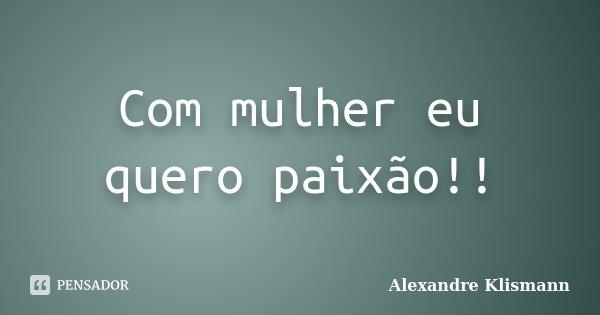 Com mulher eu quero paixão!!... Frase de Alexandre Klismann.