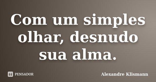 Com um simples olhar, desnudo sua alma.... Frase de Alexandre Klismann.